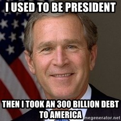 George Bush - I used to be president  THEN I TOOK AN 300 BILLION DEBT TO AMERICA