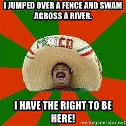 Successful Mexican - I jumped over a fence and swam across a river. I have the right to be here!