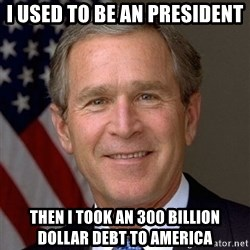 George Bush - I used to be an president  then i took an 300 billion dollar debt to america