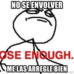 Close enough guy - no se envolver me las arregle bien