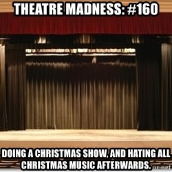 Theatre Madness - Theatre Madness: #160 Doing a christmas show, and hating all christmas music afterwards.