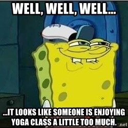 Spongebob Face - Well, well, well... ...It looks like someone is enjoying yoga class a little too much.