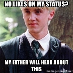 Draco Malfoy - No likes on my status? my father will hear about this