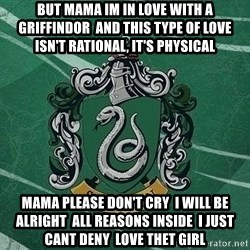 T_Slytherin - But mama im in love with a griffindor  And this type of love  Isn't rational, it's physical Mama please don't cry  I will be alright  All reasons inside  I just cant deny  Love thet girl