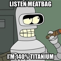 Typical Bender - listen meatbag i'm 140% titanium