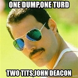 typical Queen Fan - one dump,one turd TWO TITS,JOHN DEACON