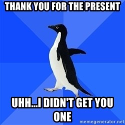 Socially Awkward Penguin - thank you for the present Uhh...I didn't get you one