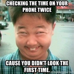 Lolwtf - Checking the time on your phone twice  cause you didn't look the first time.