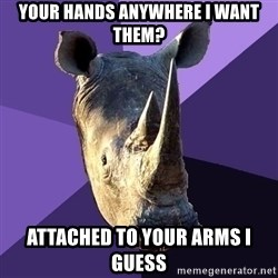 Sexually Oblivious Rhino - Your hands anywhere I want them? Attached to your arms i guess