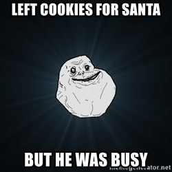 Forever Alone - lEFT COOKIES FOR SANTA bUT HE WAS BUSY