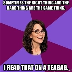 Liz Lemon - Sometimes the right thing and the hard thing are the same thing. i read that on a teabag.