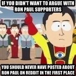Captain Hindsight - If you didn't want to argue with ron paul supporters you should never have posted about ron paul on reddit in the first place