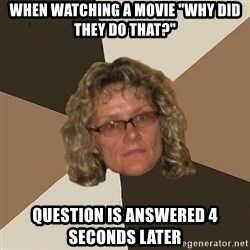 "Annoyingmom - when watching a movie ""why did they do that?"" question is answered 4 seconds later"