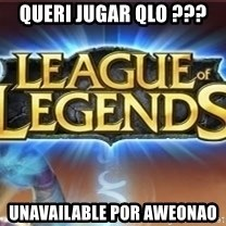 League of legends - queri juGAR QLO ??? UNAVAILABLE POR AWEONAO