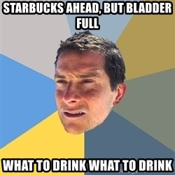Bear Grylls - starbucks ahead, but bladder full WhAt to drink what to drink
