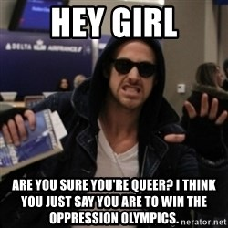 Manarchist Ryan Gosling - HEY GIRL ARE YOU SURE YOU'RE QUEER? I THINK YOU JUST SAY YOU ARE TO WIN THE OPPRESSION OLYMPICS.