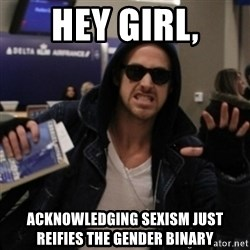 Manarchist Ryan Gosling - hey girl, acknowledging sexism just reifies the gender binary