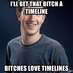 Mark Zuckerberg - i'll get that bitch a timeline bitches love timelines
