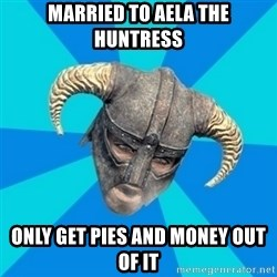 skyrim stan - Married to aela the huntress only get pies and money out of it