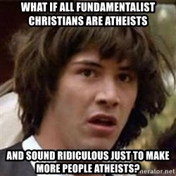 Conspiracy Keanu - What if all fundamentalist christians are atheists and sound ridiculous just to make more people atheists?