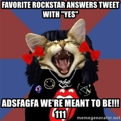 """Rock fangirl kitty - favorite rockstar answers tweet with """"yes"""" adsfagfa we're meant to be!!!111"""