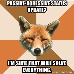 Condescending Fox - passive-agressive status update? I'm sure that will solve everything.