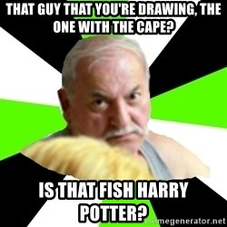 Homestucker Father - that guy that you're drawing, the one with the cape? is that fish harry potter?