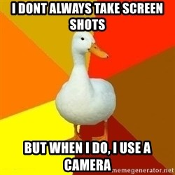 Technologically Impaired Duck - I dont always take screen shots but when i do, i use a camera