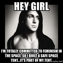 ManarchistRyanGosling - hey girl I'm totally committed to feminism in the space, so i built a safe space tent...it's part of my tent.