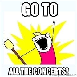 All the things -  GO TO ALL THE CONCERTS!