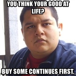 Challenger Carlos - you think your good at life? buy some continues first.