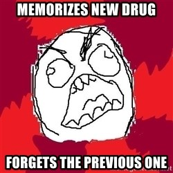 Rage FU - Memorizes new drug forgets the previous one