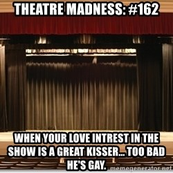Theatre Madness - Theatre madness: #162 When your love intrest in the show is a great kisser... Too bad he's gay.
