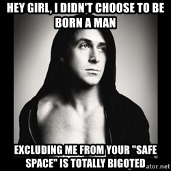 """ManarchistRyanGosling - Hey girl, i didn't choose to be born a man excluding me from your """"safe space"""" is totally bigoted"""