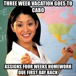 unhelpful teacher - Three week vacation goes to cabo Assigns four weeks homework due First day back