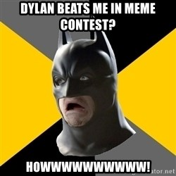 Bad Factman - dylan beats me in meme contest? howwwwwwwwww!