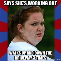 Fat Girlfriend in Denail - says she's working out walks up and down the driveway 3 times