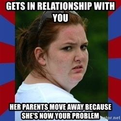 Fat Girlfriend in Denail - gets in relationship with you her parents move away because she's now your problem