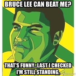 Challenger Carlos - Bruce lee can beat me? that's funny...last i checked i'm still standing.