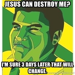 Challenger Carlos - Jesus can destroy me? I'm sure 3 days later that will change.