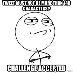 Challenge Accepted HD 1 - Tweet must not be more than 140 characters? Challenge accepted
