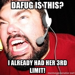 Angry Gamer - Dafug is this? I already had her 3Rd LimiT!