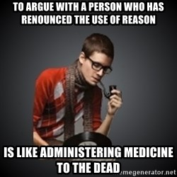 snobbish - To argue with a person who has renounced the use of reason is like administering medicine to the dead