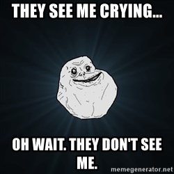 Forever Alone Date Myself Fail Life - THEY SEE ME CRYING... OH WAIT. THEY DON'T SEE ME.