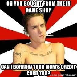 Douchebag Gamer - Oh you bought from the in game shop Can I borrow your mom's credit card too?