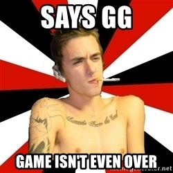 Douchebag Gamer - Says GG Game isn't even over