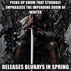 Eddard Stark - Picks up show that strongly emphasizes the impending doom of winter releases blurays in spring