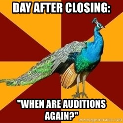 """Thespian Peacock - Day after closing: """"When are auditions again?"""""""