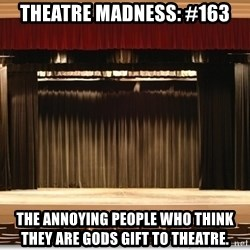 Theatre Madness - Theatre madness: #163 The annoying people who think they are gods gift to theatre.