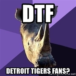 Sexually Oblivious Rhino - dtf detroit tigers fans?